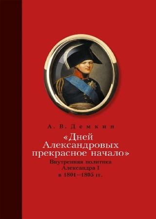 «Дней Александровых прекрасное начало…»: Внутренняя политика Александра I в 1801–1805 гг.
